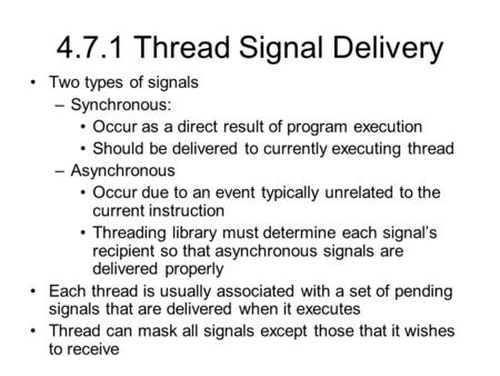 4.7.1 Thread Signal Delivery Two types of signals –Synchronous: Occur as a direct result of program execution Should be delivered to currently executing.