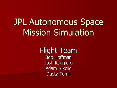 JPL Autonomous Space Mission Simulation Flight Team Bob Hoffman Josh Ruggiero Adam Nikolic Dusty Terrill.