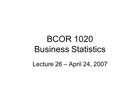 BCOR 1020 Business Statistics Lecture 26 – April 24, 2007.