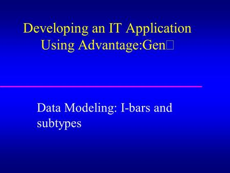 Developing an IT Application Using Advantage:Gen  Data Modeling: I-bars and subtypes.