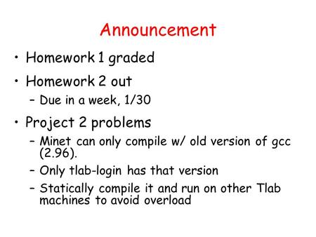 Announcement Homework 1 graded Homework 2 out –Due in a week, 1/30 Project 2 problems –Minet can only compile w/ old version of gcc (2.96). –Only tlab-login.