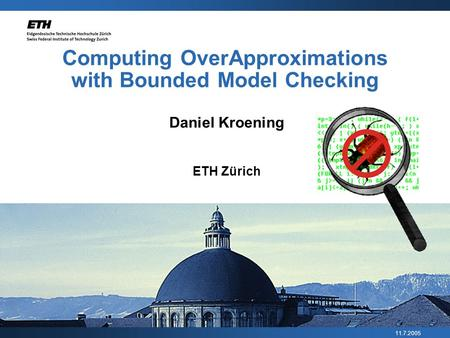 11.7.2005 Computing Over­Approximations with Bounded Model Checking Daniel Kroening ETH Zürich.