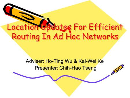 Location Updates For Efficient Routing In Ad Hoc Networks Adviser: Ho-Ting Wu & Kai-Wei Ke Presenter: Chih-Hao Tseng Presenter: Chih-Hao Tseng.