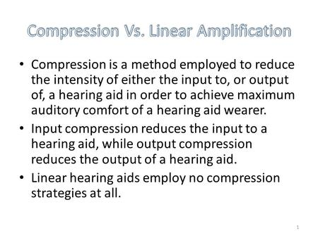 1 Compression is a method employed to reduce the intensity of either the input to, or output of, a hearing aid in order to achieve maximum auditory comfort.