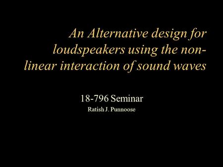 An Alternative design for loudspeakers using the non- linear interaction of sound waves 18-796 Seminar Ratish J. Punnoose.