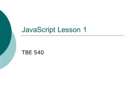 JavaScript Lesson 1 TBE 540. Prerequisites  Before beginning this lesson, the learner must be able to… Create a basic web page using a text editor and/or.