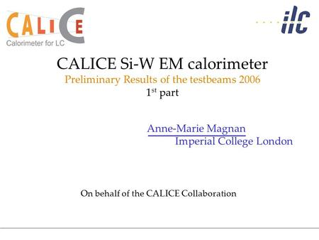 Anne-Marie Magnan Imperial College London CALICE Si-W EM calorimeter Preliminary Results of the testbeams 2006 1 st part On behalf of the CALICE Collaboration.