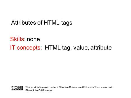 Attributes of HTML tags Skills: none IT concepts: HTML tag, value, attribute This work is licensed under a Creative Commons Attribution-Noncommercial-