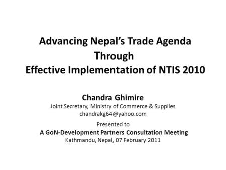 Advancing Nepal's Trade Agenda T hrough Effective Implementation of NTIS 2010 Chandra Ghimire Joint Secretary, Ministry of Commerce & Supplies