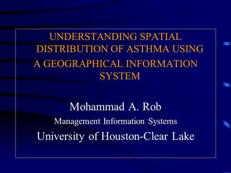 UNDERSTANDING SPATIAL DISTRIBUTION OF ASTHMA USING A GEOGRAPHICAL INFORMATION SYSTEM Mohammad A. Rob Management Information Systems University of Houston-Clear.