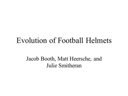 Evolution of Football Helmets Jacob Booth, Matt Heersche, and Julie Smitheran.