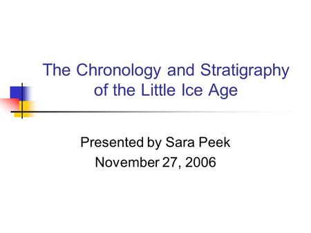 The Chronology and Stratigraphy of the Little Ice Age Presented by Sara Peek November 27, 2006.