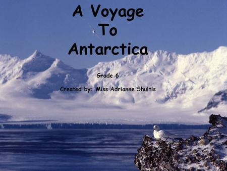 A Voyage To Antarctica Grade 6 Created by: Miss Adrianne Shultis.