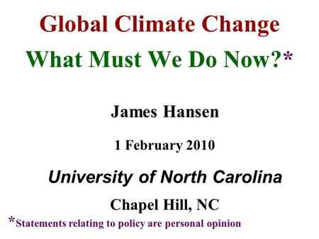Global Climate Change What Must We Do Now?* James Hansen 1 February 2010 University of North Carolina Chapel Hill, NC * Statements relating to policy are.