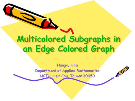 Multicolored Subgraphs in an Edge Colored Graph Hung-Lin Fu Department of Applied Mathematics NCTU, Hsin Chu, Taiwan 30050.