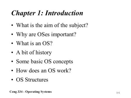 Ceng 334 - Operating Systems 1-1 Chapter 1: Introduction What is the aim of the subject? Why are OSes important? What is an OS? A bit of history Some basic.