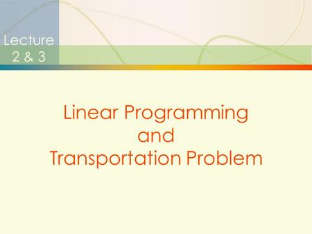 1 Lecture 2 & 3 Linear Programming and Transportation Problem.