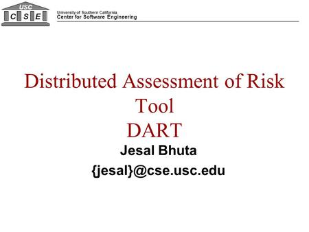 University of Southern California Center for Software Engineering CSE USC Distributed Assessment of Risk Tool DART Jesal Bhuta