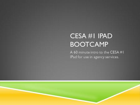 CESA #1 IPAD BOOTCAMP A 60 minute intro to the CESA #1 IPad for use in agency services.