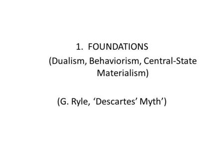 1. FOUNDATIONS (Dualism, Behaviorism, Central-State Materialism) (G. Ryle, 'Descartes' Myth')