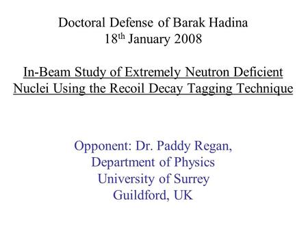 Doctoral Defense of Barak Hadina 18 th January 2008 In-Beam Study of Extremely Neutron Deficient Nuclei Using the Recoil Decay Tagging Technique Opponent: