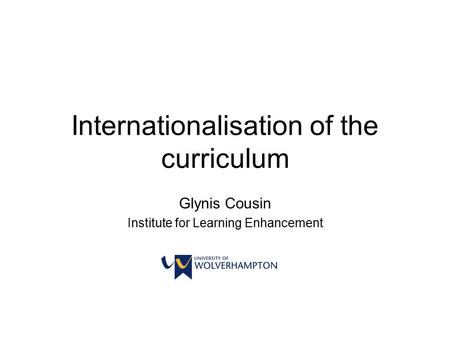 Internationalisation of the curriculum Glynis Cousin Institute for Learning Enhancement.