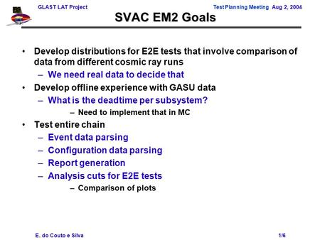 GLAST LAT ProjectTest Planning Meeting Aug 2, 2004 E. do Couto e Silva 1/6 SVAC EM2 Goals Develop distributions for E2E tests that involve comparison of.