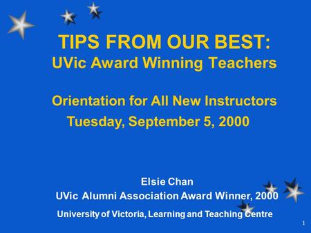 1 TIPS FROM OUR BEST: UVic Award Winning Teachers Elsie Chan UVic Alumni Association Award Winner, 2000 Orientation for All New Instructors Tuesday, September.