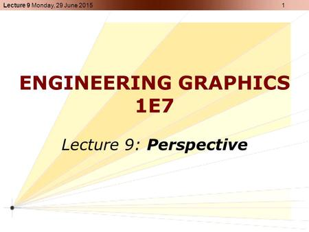 Lecture 9 Monday, 29 June 2015 1 ENGINEERING GRAPHICS 1E7 Lecture 9: Perspective.