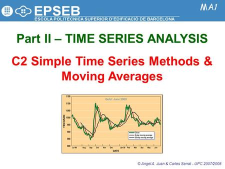 Part II – TIME SERIES ANALYSIS C2 Simple Time Series Methods & Moving Averages © Angel A. Juan & Carles Serrat - UPC 2007/2008.