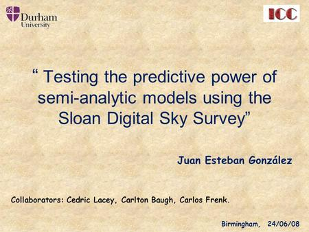 """ Testing the predictive power of semi-analytic models using the Sloan Digital Sky Survey"" Juan Esteban González Birmingham, 24/06/08 Collaborators: Cedric."