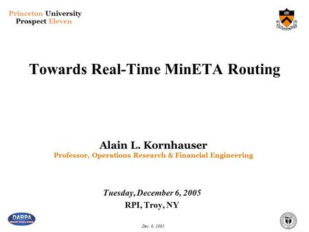 Princeton University Prospect Eleven Dec. 6, 2005 Towards Real-Time MinETA Routing Tuesday, December 6, 2005 RPI, Troy, NY Alain L. Kornhauser Professor,