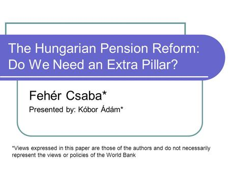 The Hungarian Pension Reform: Do We Need an Extra Pillar? Fehér Csaba* Presented by: Kóbor Ádám* *Views expressed in this paper are those of the authors.