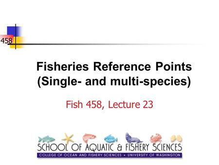 458 Fisheries Reference Points (Single- and multi-species) Fish 458, Lecture 23.