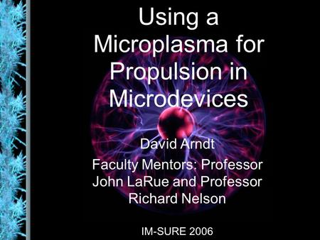 Using a Microplasma for Propulsion in Microdevices David Arndt Faculty Mentors: Professor John LaRue and Professor Richard Nelson IM-SURE 2006.
