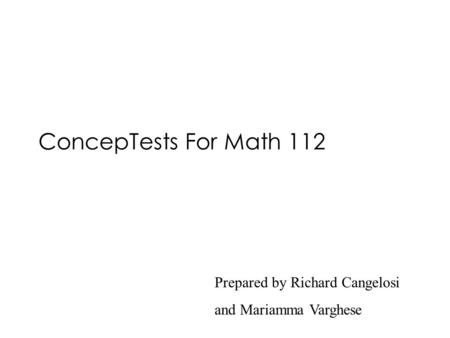 ConcepTests For Math 112 Prepared by Richard Cangelosi and Mariamma Varghese.