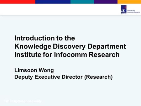 Introduction to the Knowledge Discovery Department Institute for Infocomm Research Limsoon Wong Deputy Executive Director (Research) I 2 R: Imagination.