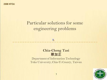 1 Particular solutions for some engineering problems Chia-Cheng Tasi 蔡加正 Department of Information Technology Toko University, Chia-Yi County, Taiwan 2008.