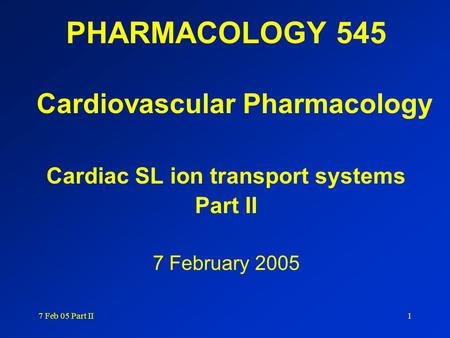 7 Feb 05 Part II1 PHARMACOLOGY 545 Cardiovascular Pharmacology Cardiac SL ion transport systems Part II 7 February 2005.