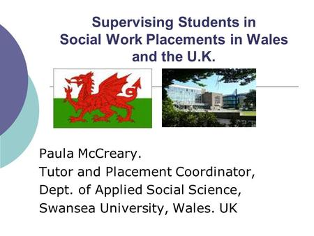 Supervising Students in Social Work Placements in Wales and the U.K. Paula McCreary. Tutor and Placement Coordinator, Dept. of Applied Social Science,
