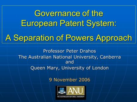 Governance of the European Patent System: A Separation of Powers Approach Professor Peter Drahos The Australian National University, Canberra and Queen.