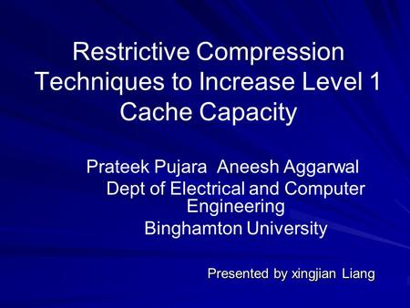 Restrictive Compression Techniques to Increase Level 1 Cache Capacity Prateek Pujara Aneesh Aggarwal Dept of Electrical and Computer Engineering Binghamton.