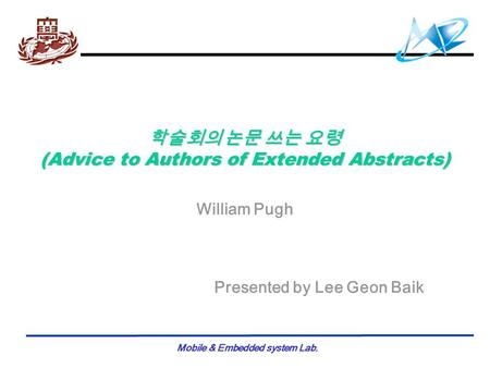Mobile & Embedded system Lab. 학술회의 논문 쓰는 요령 (Advice to Authors of Extended Abstracts) William Pugh Presented by Lee Geon Baik.
