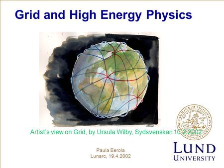 Grid and High Energy Physics Paula Eerola Lunarc, 19.4.2002 Artist's view on Grid, by Ursula Wilby, Sydsvenskan 10.2.2002.