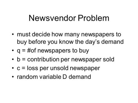 Newsvendor Problem must decide how many newspapers to buy before you know the day's demand q = #of newspapers to buy b = contribution per newspaper sold.