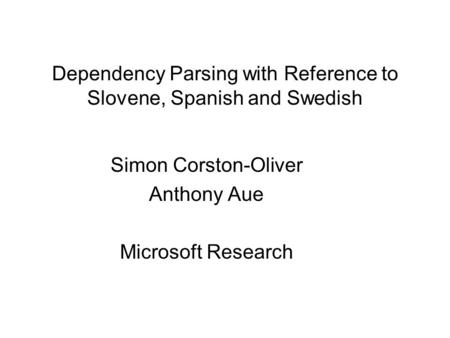 Dependency Parsing with Reference to Slovene, Spanish and Swedish Simon Corston-Oliver Anthony Aue Microsoft Research.
