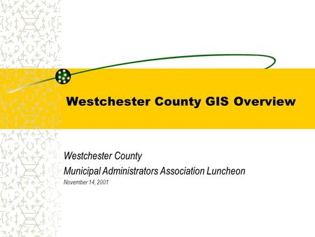 Westchester County GIS Overview Westchester County Municipal Administrators Association Luncheon November 14, 2001.