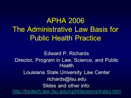 APHA 2006 The Administrative Law Basis for Public Health Practice Edward P. Richards Director, Program in Law, Science, and Public Health Louisiana State.