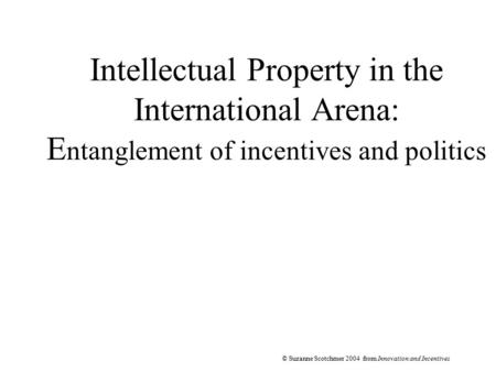 © Suzanne Scotchmer 2004 from Innovation and Incentives Intellectual Property in the International Arena: E ntanglement of incentives and politics.