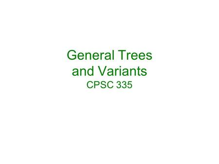 General Trees and Variants CPSC 335. General Trees and transformation to binary trees B-tree variants: B*, B+, prefix B+ 2-4, Horizontal-vertical, Red-black.
